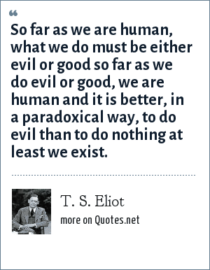 T. S. Eliot: So far as we are human, what we do must be either evil or good so far as we do evil or good, we are human and it is better, in a paradoxical way, to do evil than to do nothing at least we exist.