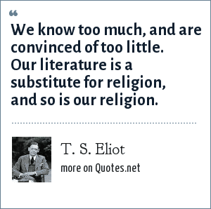 T. S. Eliot: We know too much, and are convinced of too little. Our literature is a substitute for religion, and so is our religion.