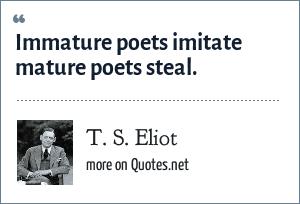 T. S. Eliot: Immature poets imitate mature poets steal.