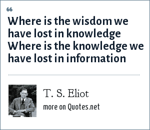 T. S. Eliot: Where is the wisdom we have lost in knowledge Where is the knowledge we have lost in information