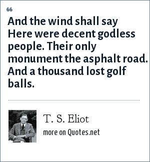 T. S. Eliot: And the wind shall say Here were decent godless people. Their only monument the asphalt road. And a thousand lost golf balls.