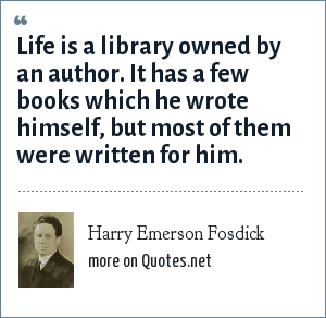 Harry Emerson Fosdick: Life is a library owned by an author. It has a few books which he wrote himself, but most of them were written for him.