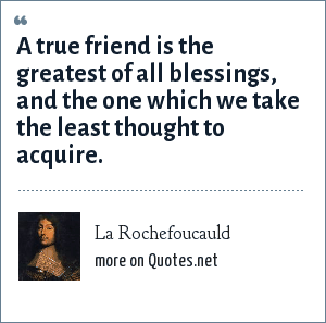 La Rochefoucauld: A true friend is the greatest of all blessings, and the one which we take the least thought to acquire.