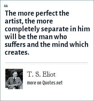 T. S. Eliot: The more perfect the artist, the more completely separate in him will be the man who suffers and the mind which creates.
