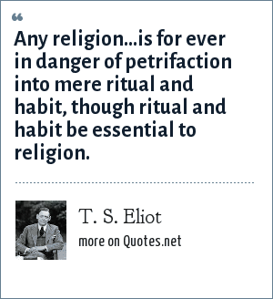 T. S. Eliot: Any religion...is for ever in danger of petrifaction into mere ritual and habit, though ritual and habit be essential to religion.