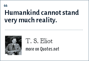 T. S. Eliot: Humankind cannot stand very much reality.