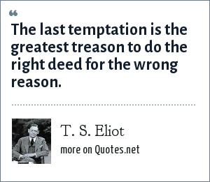 T. S. Eliot: The last temptation is the greatest treason to do the right deed for the wrong reason.