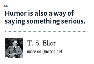 T. S. Eliot: Humor is also a way of saying something serious.