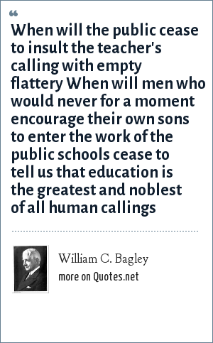 William C. Bagley: When will the public cease to insult the teacher's calling with empty flattery When will men who would never for a moment encourage their own sons to enter the work of the public schools cease to tell us that education is the greatest and noblest of all human callings