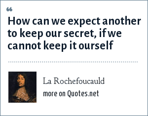 La Rochefoucauld: How can we expect another to keep our secret, if we cannot keep it ourself