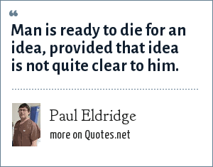 Paul Eldridge: Man is ready to die for an idea, provided that idea is not quite clear to him.