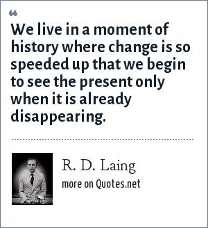 R. D. Laing: We live in a moment of history where change is so speeded up that we begin to see the present only when it is already disappearing.