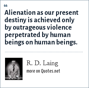R. D. Laing: Alienation as our present destiny is achieved only by outrageous violence perpetrated by human beings on human beings.