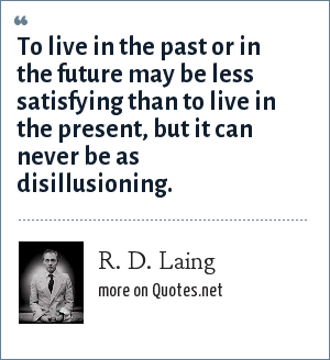 R. D. Laing: To live in the past or in the future may be less satisfying than to live in the present, but it can never be as disillusioning.