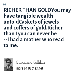 Strickland Gillilan: RICHER THAN GOLDYou may have tangible wealth untoldCaskets of jewels and coffers of gold.Richer than I you can never be --I had a mother who read to me.