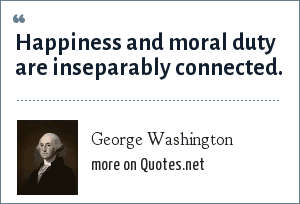 George Washington: Happiness and moral duty are inseparably connected.