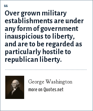 George Washington: Over grown military establishments are under any form of government inauspicious to liberty, and are to be regarded as particularly hostile to republican liberty.