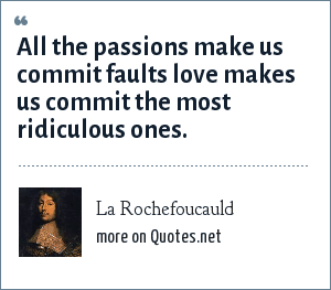 La Rochefoucauld: All the passions make us commit faults love makes us commit the most ridiculous ones.