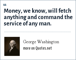 George Washington: Money, we know, will fetch anything and command the service of any man.