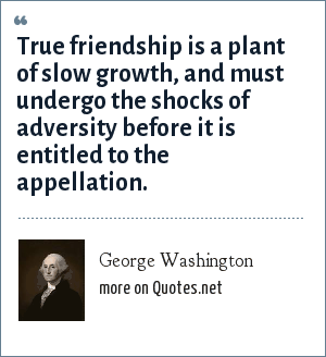 George Washington: True friendship is a plant of slow growth, and must undergo the shocks of adversity before it is entitled to the appellation.