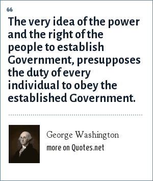 George Washington: The very idea of the power and the right of the people to establish Government, presupposes the duty of every individual to obey the established Government.