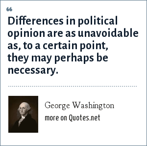 George Washington: Differences in political opinion are as unavoidable as, to a certain point, they may perhaps be necessary.
