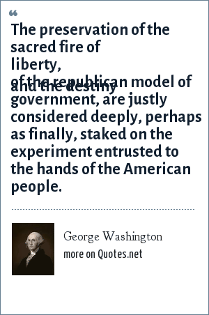 George Washington: The preservation of the sacred fire of liberty and the destiny of the republican model of government are justly considered ... deeply ... finally, staked on the experiment entrusted to the hands of the American people.