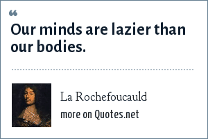 La Rochefoucauld: Our minds are lazier than our bodies.