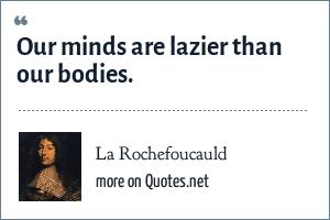 La Rochefoucauld: Our minds are lazier than our bodies.