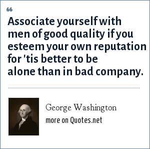 George Washington: Associate yourself with men of good quality if you esteem your own reputation for 'tis better to be alone than in bad company.