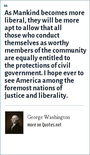 George Washington: As Mankind becomes more liberal, they will be more apt to allow that all those who conduct themselves as worthy members of the community are equally entitled to the protections of civil government. I hope ever to see America among the foremost nations of justice and liberality.