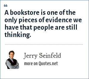Jerry Seinfeld: A bookstore is one of the only pieces of evidence we have that people are still thinking.