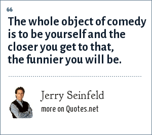 Jerry Seinfeld: The whole object of comedy is to be yourself and the closer you get to that, the funnier you will be.