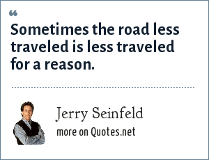 Jerry Seinfeld: Sometimes the road less traveled is less traveled for a reason.