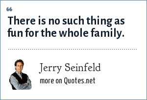 Jerry Seinfeld: There is no such thing as fun for the whole family.