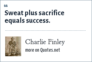 Charlie Finley: Sweat plus sacrifice equals success.