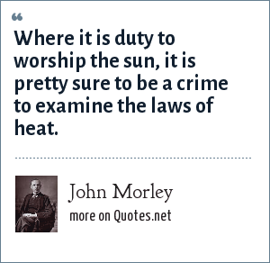 John Morley: Where it is duty to worship the sun, it is pretty sure to be a crime to examine the laws of heat.