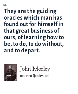 John Morley: They are the guiding oracles which man has found out for himself in that great business of ours, of learning how to be, to do, to do without, and to depart.