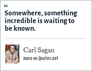 Carl Sagan: Somewhere, something incredible is waiting to be known.