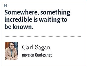 Carl Sagan: Somewhere, something incredible is waiting to be known.