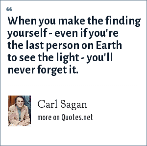 Carl Sagan: When you make the finding yourself - even if you're the last person on Earth to see the light - you'll never forget it.
