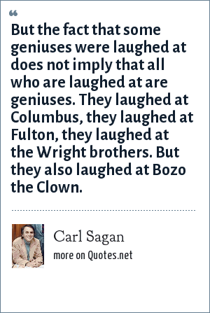 Carl Sagan: But the fact that some geniuses were laughed at does not imply that all who are laughed at are geniuses. They laughed at Columbus, they laughed at Fulton, they laughed at the Wright brothers. But they also laughed at Bozo the Clown.