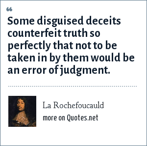 La Rochefoucauld: Some disguised deceits counterfeit truth so perfectly that not to be taken in by them would be an error of judgment.
