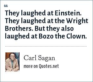 Carl Sagan: They laughed at Einstein. They laughed at the Wright Brothers. But they also laughed at Bozo the Clown.