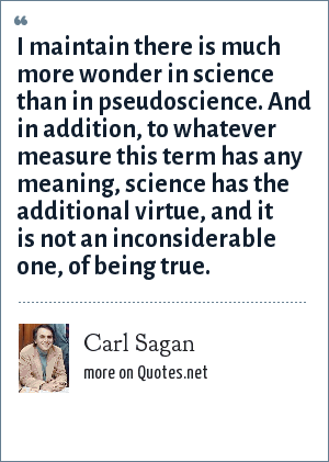 Carl Sagan: I maintain there is much more wonder in science than in pseudoscience. And in addition, to whatever measure this term has any meaning, science has the additional virtue, and it is not an inconsiderable one, of being true.