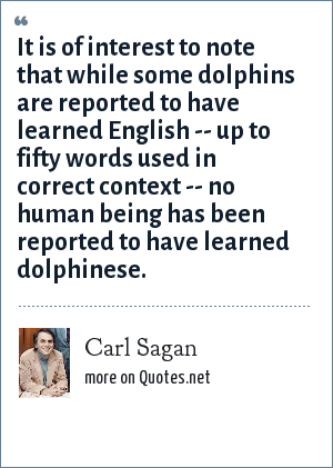 Carl Sagan: It is of interest to note that while some dolphins are reported to have learned English -- up to fifty words used in correct context -- no human being has been reported to have learned dolphinese.