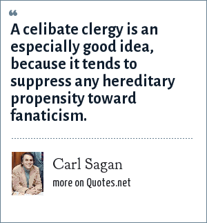 Carl Sagan: A celibate clergy is an especially good idea, because it tends to suppress any hereditary propensity toward fanaticism.