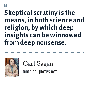 Carl Sagan: Skeptical scrutiny is the means, in both science and religion, by which deep insights can be winnowed from deep nonsense.
