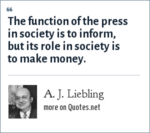A. J. Liebling: The function of the press in society is to inform, but its role in society is to make money.