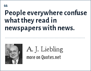 A. J. Liebling: People everywhere confuse what they read in newspapers with news.